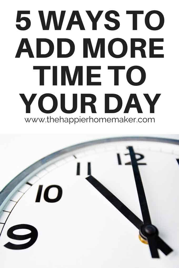 5 easy tips to help you add more time to your day-easy ways to manage your time better and get more done!